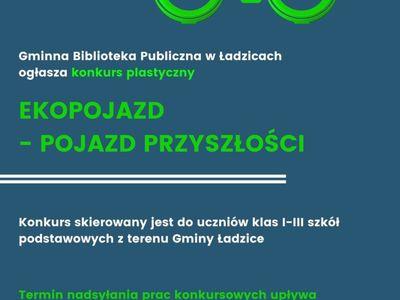 """W prawym górnym rogu  plakatu znajduje się schematyczny rysunek roweru w kolorze zielonym. Z kół wystają zielone gałęzie pokryte zielonymi liśćmi. Obok, w lewym górnym rogu, znajduje się białe logo na które składa zmniejszający się napis: """"gmina Ładzice"""".  Poniżej znajduje się treść ogłoszenia:  """"Gminna Biblioteka Publiczna w Ładzicach ogłasza konkurs plastyczny.  EKOPOJAZD - POJAZD PRZYSZŁOŚCI"""" Poniżej znajdują się dwie, cienkie, poziome równoległe, białe linie"""
